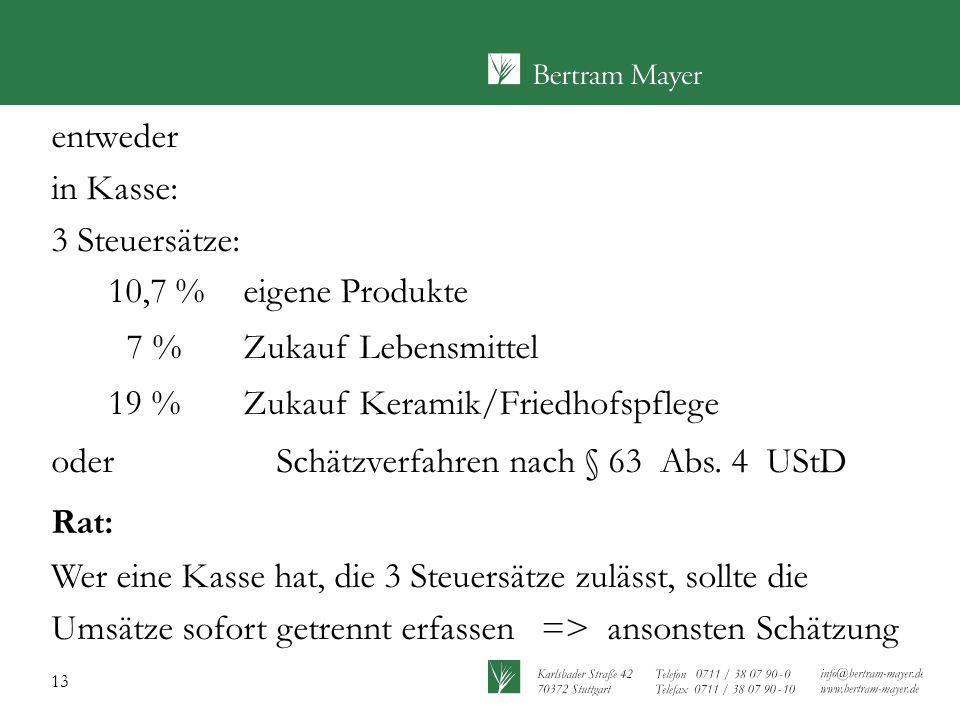 13 entweder in Kasse: 3 Steuersätze: 10,7 %eigene Produkte 7 %Zukauf Lebensmittel 19 % Zukauf Keramik/Friedhofspflege oder Schätzverfahren nach § 63 A