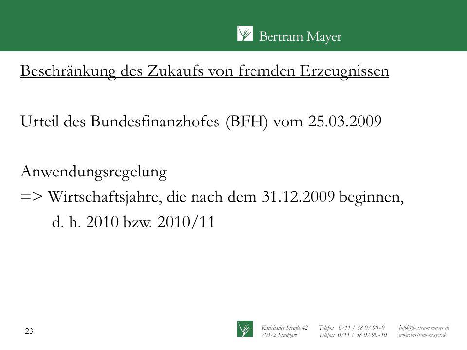 23 Beschränkung des Zukaufs von fremden Erzeugnissen Urteil des Bundesfinanzhofes (BFH) vom 25.03.2009 Anwendungsregelung => Wirtschaftsjahre, die nac