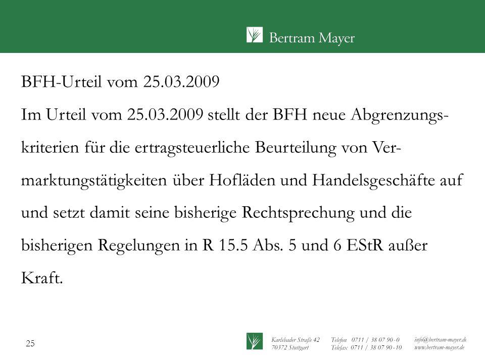 25 BFH-Urteil vom 25.03.2009 Im Urteil vom 25.03.2009 stellt der BFH neue Abgrenzungs- kriterien für die ertragsteuerliche Beurteilung von Ver- marktungstätigkeiten über Hofläden und Handelsgeschäfte auf und setzt damit seine bisherige Rechtsprechung und die bisherigen Regelungen in R 15.5 Abs.