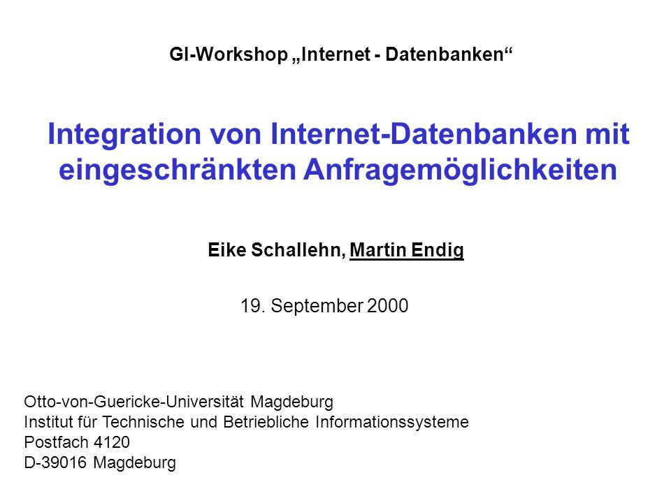 """Integration von Internet-Datenbanken mit eingeschränkten Anfragemöglichkeiten Eike Schallehn, Martin Endig Otto-von-Guericke-Universität Magdeburg Institut für Technische und Betriebliche Informationssysteme Postfach 4120 D-39016 Magdeburg GI-Workshop """"Internet - Datenbanken 19."""
