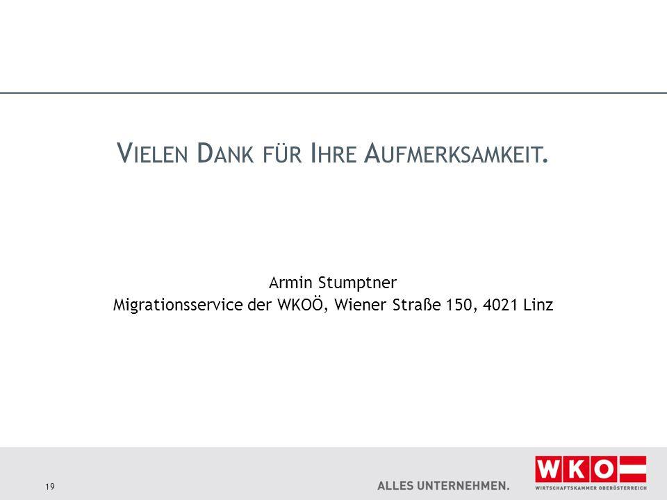 19 Armin Stumptner Migrationsservice der WKOÖ, Wiener Straße 150, 4021 Linz V IELEN D ANK FÜR I HRE A UFMERKSAMKEIT.