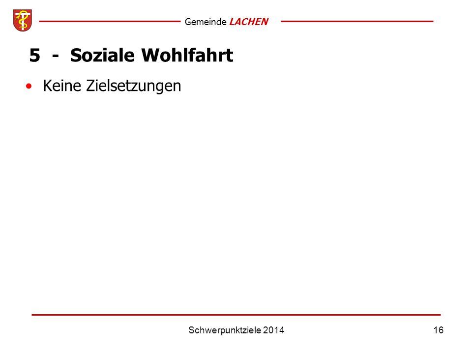 Gemeinde LACHEN Schwerpunktziele 201416 5 - Soziale Wohlfahrt Keine Zielsetzungen