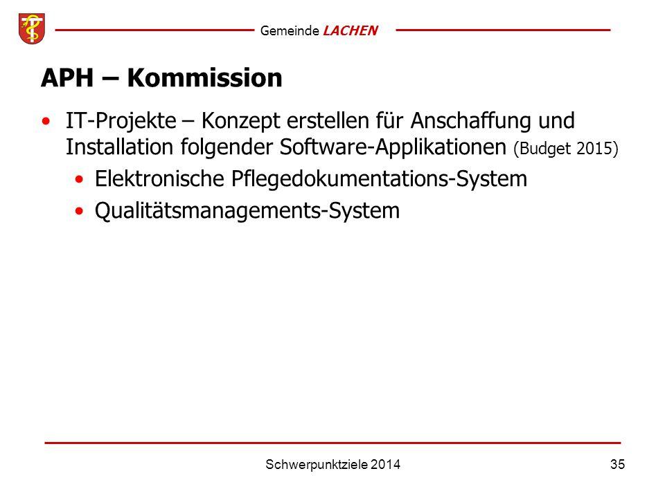 Gemeinde LACHEN Schwerpunktziele 201435 APH – Kommission IT-Projekte – Konzept erstellen für Anschaffung und Installation folgender Software-Applikationen (Budget 2015) Elektronische Pflegedokumentations-System Qualitätsmanagements-System