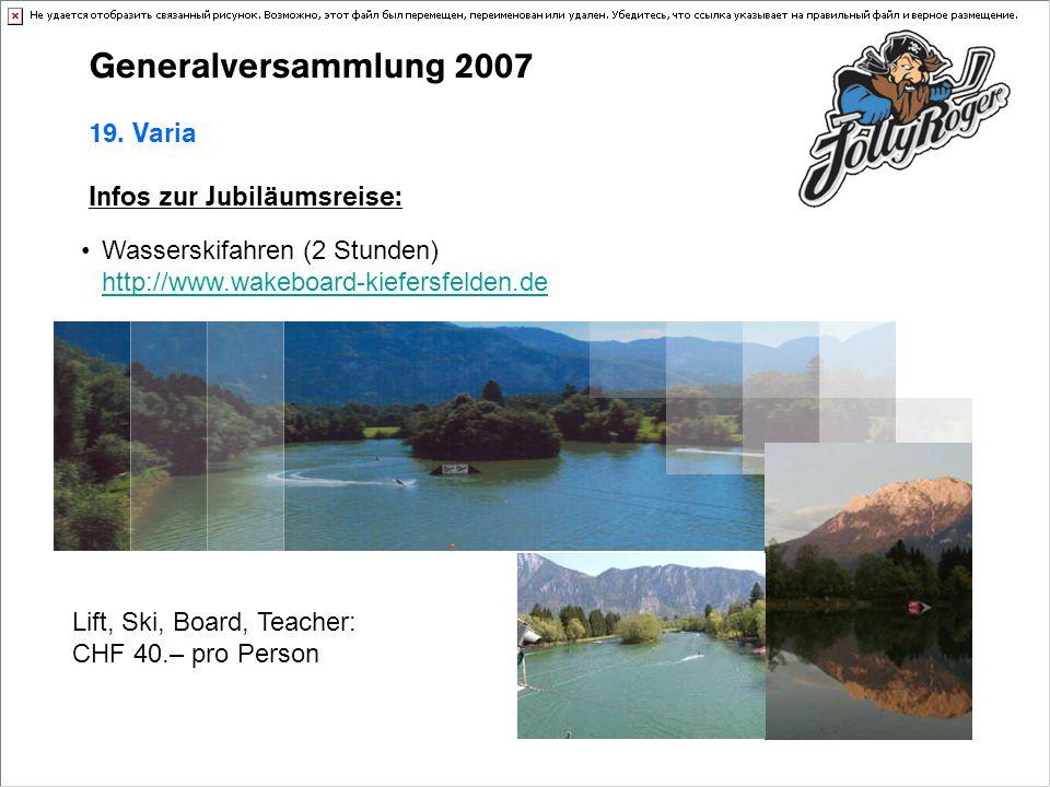 Generalversammlung 2007 19. Varia Infos zur Jubiläumsreise: Wasserskifahren (2 Stunden) http://www.wakeboard-kiefersfelden.de http://www.wakeboard-kie
