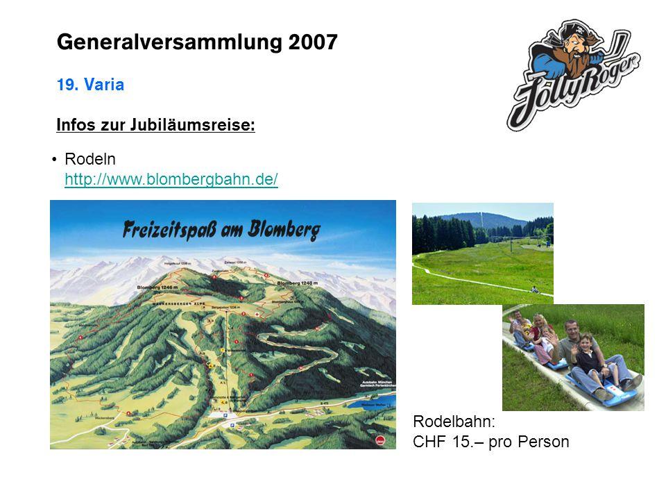 Generalversammlung 2007 19. Varia Infos zur Jubiläumsreise: Rodeln http://www.blombergbahn.de/ http://www.blombergbahn.de/ Rodelbahn: CHF 15.– pro Per