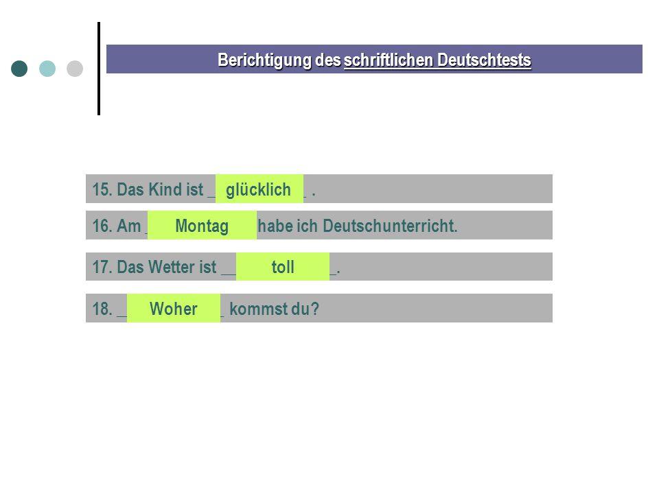 Berichtigung des schriftlichen Deutschtests 15. Das Kind ist ____________.glücklich 16. Am _____________ habe ich Deutschunterricht.Montag 17. Das Wet