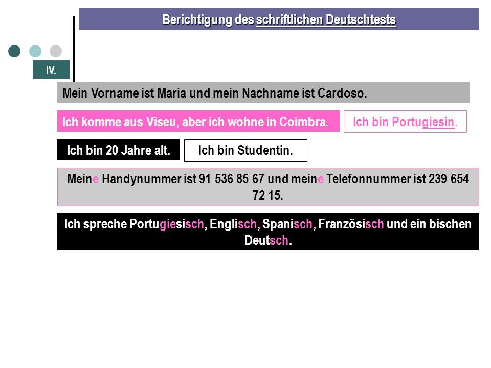 Berichtigung des schriftlichen Deutschtests IV. Mein Vorname ist Maria und mein Nachname ist Cardoso. Ich komme aus Viseu, aber ich wohne in Coimbra.