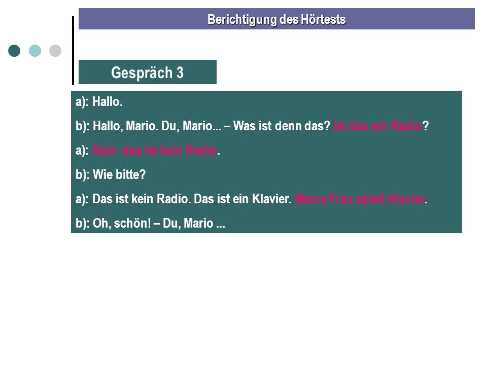 Berichtigung des Hörtests Gespräch 3 a): Hallo. b): Hallo, Mario. Du, Mario... – Was ist denn das? Ist das ein Radio? a): Nein, das ist kein Radio. b)