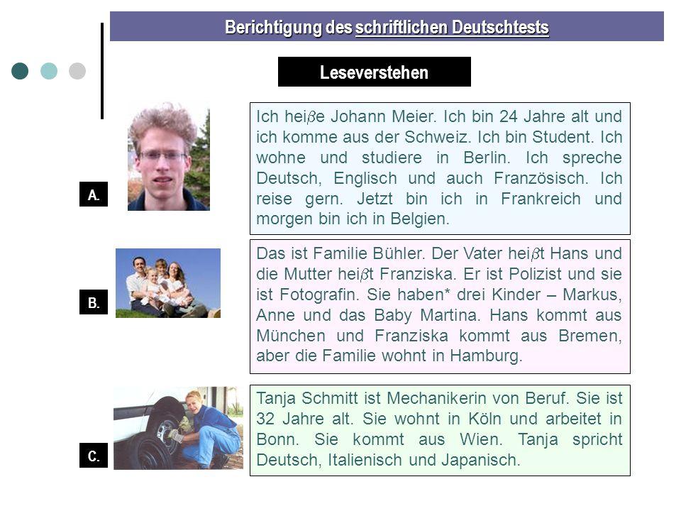 Berichtigung des schriftlichen Deutschtests Vorname Nachname WohnortBerufAlterHerkunft Text A 1) Meier 2)3) 4) 5) Text B Hans 6) 7)8) _____ 9) Text B 10) 11) 12) Fotografin _____ 13) Text C 14) 15)16)17) 32 18) JohannBerlinStudent24die Schweiz BühlerHamburgPolizistMünchen FranziskaBühler Bremen Hamburg TanjaSchmittKölnMechanikerin Wien / Österreich A.