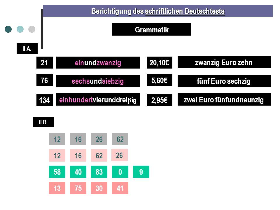 Berichtigung des schriftlichen Deutschtests II A. Grammatik 21einundzwanzig 76 134 sechsundsiebzig einhundertvierunddrei  ig 20,10€ 5,60€ 2,95€ zwanz