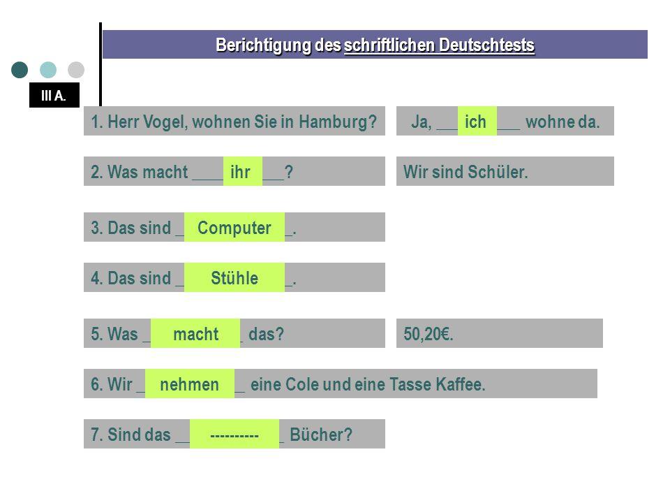 Berichtigung des schriftlichen Deutschtests III A. 1. Herr Vogel, wohnen Sie in Hamburg?Ja, __________ wohne da.ich 2. Was macht ___________?Wir sind