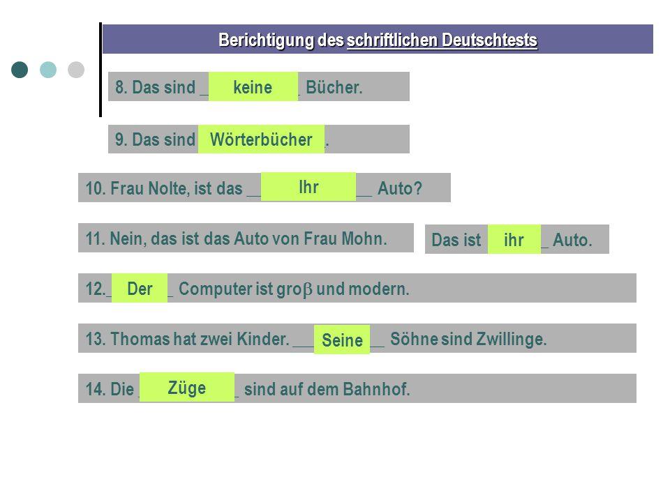 Berichtigung des schriftlichen Deutschtests 8. Das sind ____________ Bücher.keine 9. Das sind _______________.Wörterbücher 10. Frau Nolte, ist das ___
