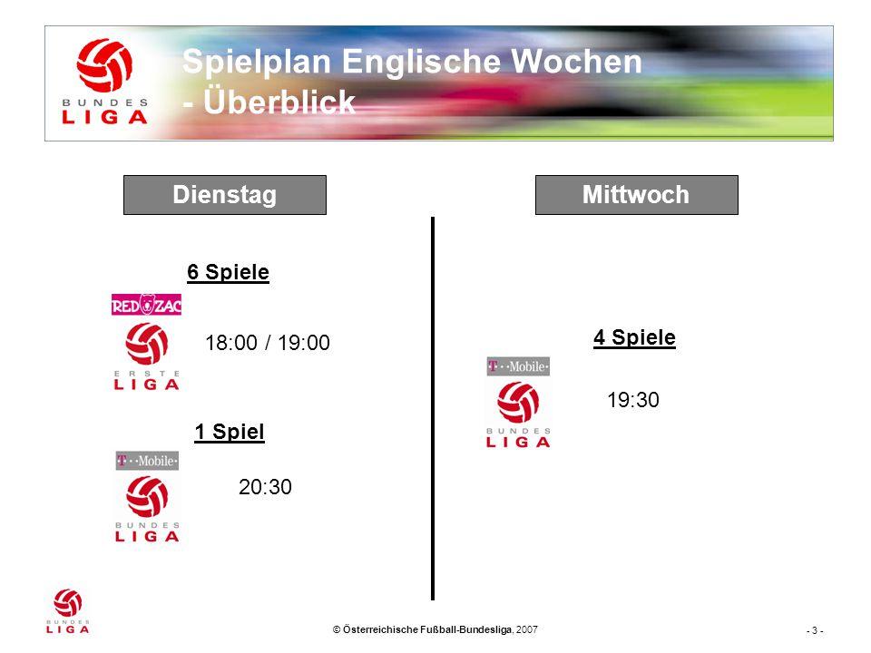 - 3 - © Österreichische Fußball-Bundesliga, 2007 Spielplan Englische Wochen - Überblick MittwochDienstag 1 Spiel 6 Spiele 4 Spiele 18:00 / 19:00 20:30 19:30