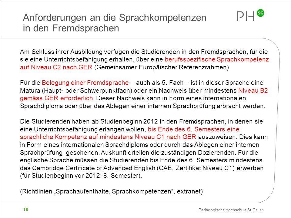 Pädagogische Hochschule St.Gallen 18 Anforderungen an die Sprachkompetenzen in den Fremdsprachen Am Schluss ihrer Ausbildung verfügen die Studierenden in den Fremdsprachen, für die sie eine Unterrichtsbefähigung erhalten, über eine berufsspezifische Sprachkompetenz auf Niveau C2 nach GER (Gemeinsamer Europäischer Referenzrahmen).