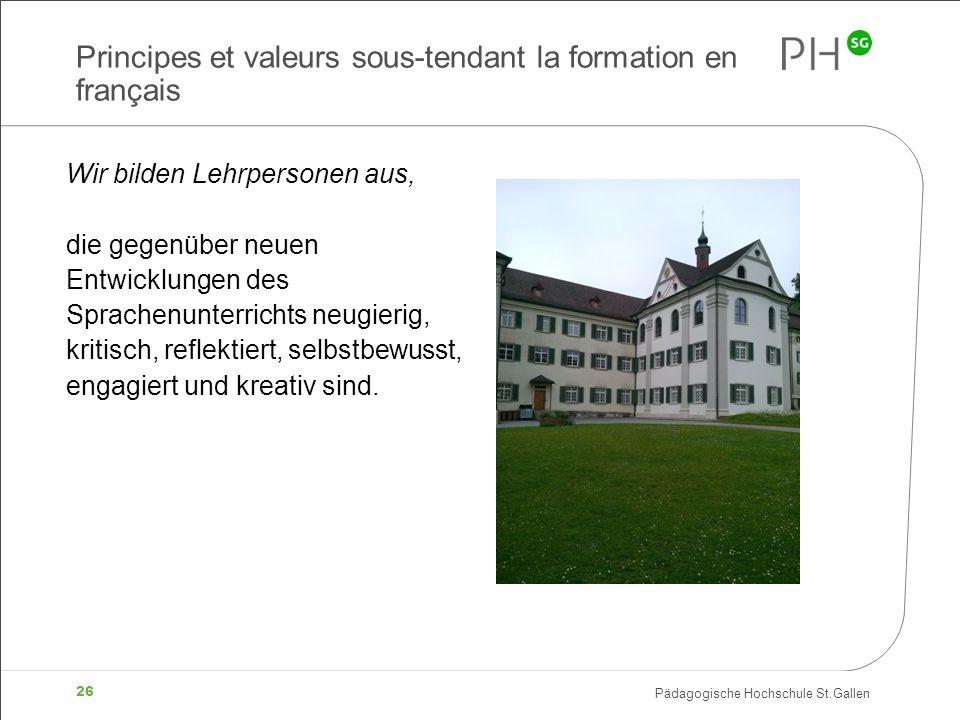 Pädagogische Hochschule St.Gallen 26 Principes et valeurs sous-tendant la formation en français Wir bilden Lehrpersonen aus, die gegenüber neuen Entwicklungen des Sprachenunterrichts neugierig, kritisch, reflektiert, selbstbewusst, engagiert und kreativ sind.