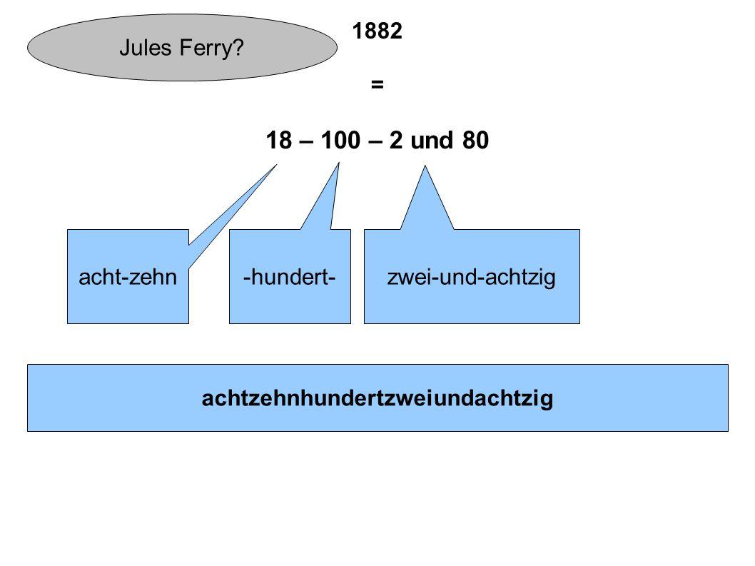 1882 = 18 – 100 – 2 und 80 acht-zehn -hundert- zwei-und-achtzig achtzehnhundertzweiundachtzig Jules Ferry?