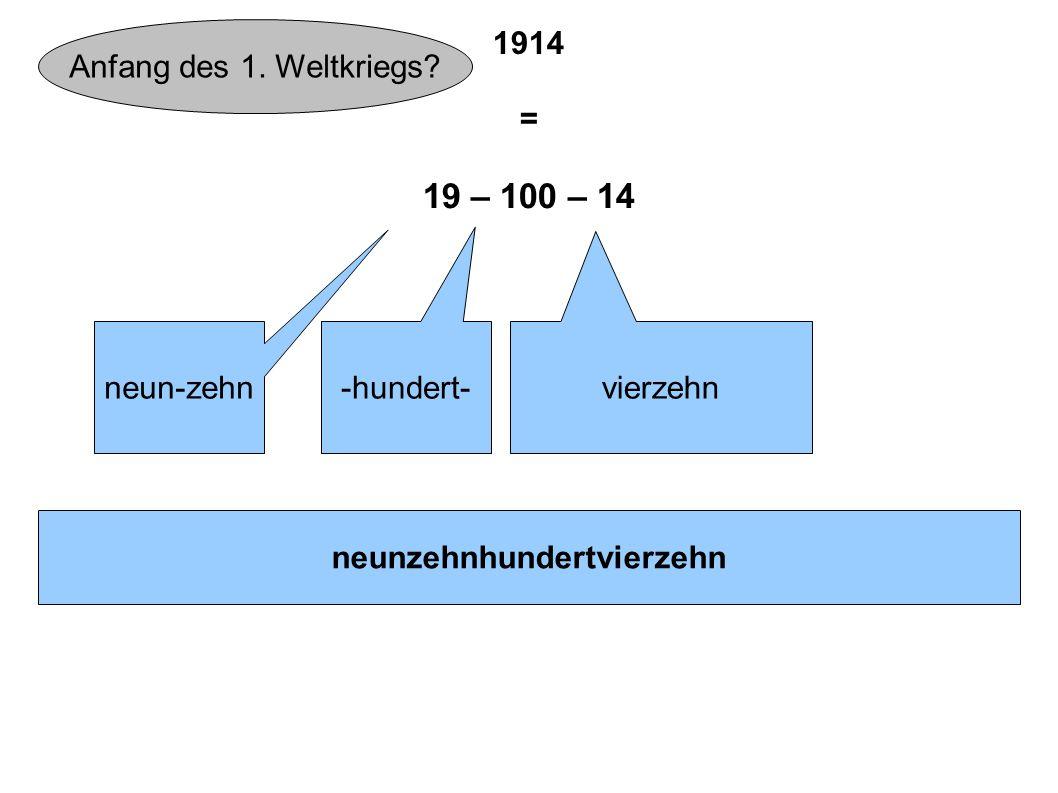 1914 = 19 – 100 – 14 neun-zehn -hundert- vierzehn neunzehnhundertvierzehn Anfang des 1. Weltkriegs?