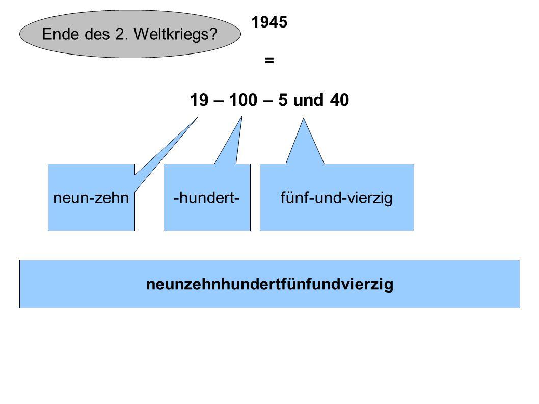 1945 = 19 – 100 – 5 und 40 neun-zehn -hundert- fünf-und-vierzig neunzehnhundertfünfundvierzig Ende des 2. Weltkriegs?