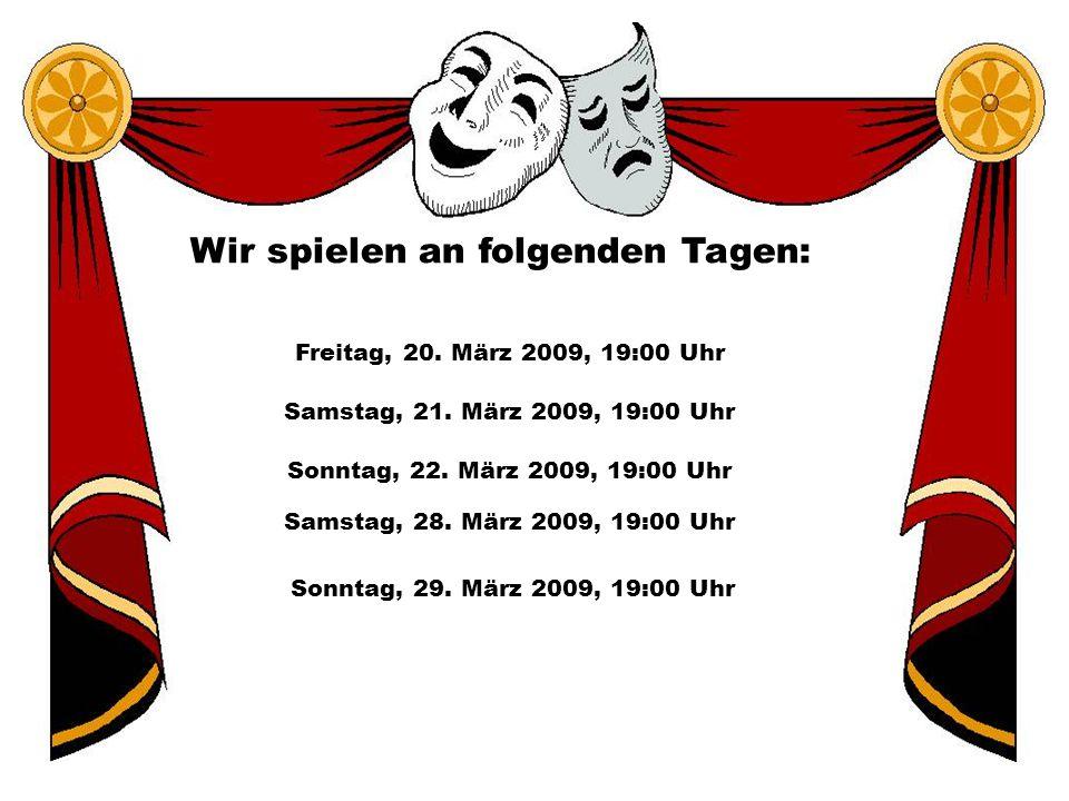 Wir spielen an folgenden Tagen: Freitag, 20. März 2009, 19:00 Uhr Samstag, 21. März 2009, 19:00 Uhr Samstag, 28. März 2009, 19:00 Uhr Sonntag, 22. Mär