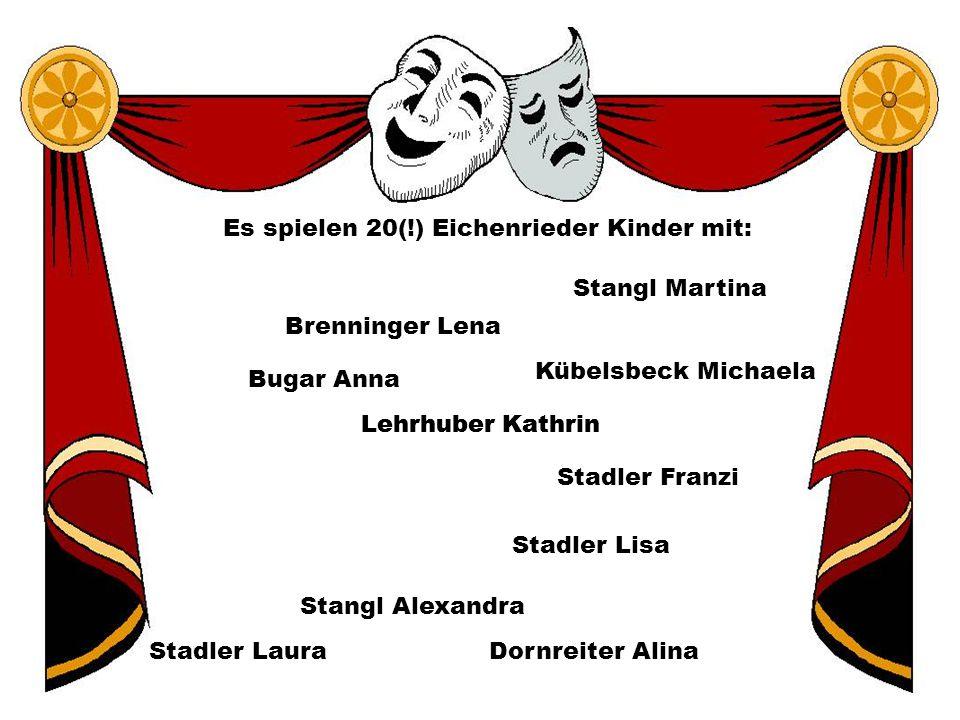 Es spielen 20(!) Eichenrieder Kinder mit: Bugar Anna Brenninger Lena Kübelsbeck Michaela Stangl Alexandra Stadler Franzi Lehrhuber Kathrin Stangl Mart