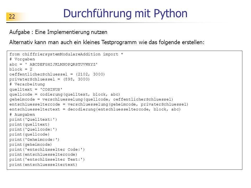 22 Durchführung mit Python Aufgabe : Eine Implementierung nutzen Alternativ kann man auch ein kleines Testprogramm wie das folgende erstellen: from chiffriersystemModulareAddition import * # Vorgaben abc = ABCDEFGHIJKLMNOPQRSTUVWXYZ block = 2 oeffentlicherSchluessel = (2102, 3000) privaterSchluessel = (898, 3000) # Verarbeitung quelltext = COSINUS quellcode = codierung(quelltext, block, abc) geheimcode = verschluesselung(quellcode, oeffentlicherSchluessel) entschluesseltercode = verschluesselung(geheimcode, privaterSchluessel) entschluesseltertext = decodierung(entschluesseltercode, block, abc) # Ausgaben print( Quelltext: ) print(quelltext) print( Quellcode: ) print(quellcode) print( Geheimcode: ) print(geheimcode) print( entschlüsselter Code: ) print(entschluesseltercode) print( entschlüsselter Text: ) print(entschluesseltertext)