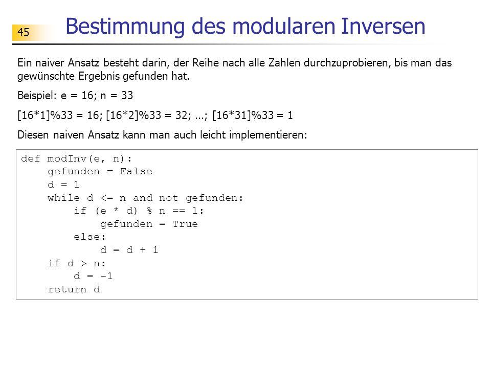 45 Bestimmung des modularen Inversen Ein naiver Ansatz besteht darin, der Reihe nach alle Zahlen durchzuprobieren, bis man das gewünschte Ergebnis gefunden hat.