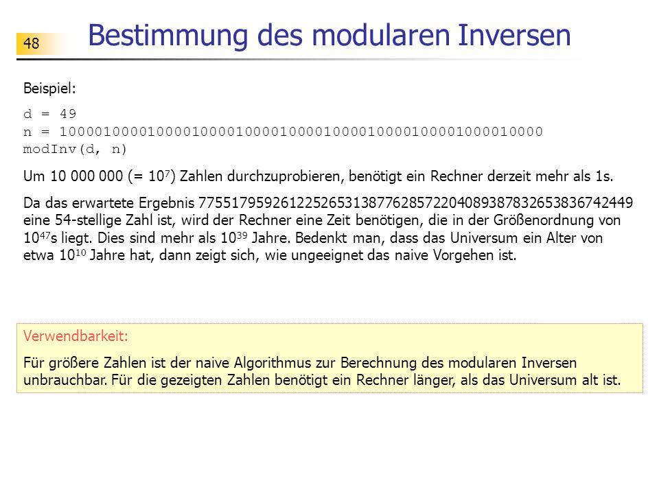 48 Bestimmung des modularen Inversen Beispiel: d = 49 n = 1000010000100001000010000100001000010000100001000010000 modInv(d, n) Um 10 000 000 (= 10 7 ) Zahlen durchzuprobieren, benötigt ein Rechner derzeit mehr als 1s.