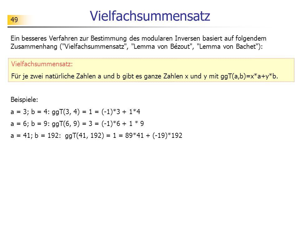 49 Vielfachsummensatz Ein besseres Verfahren zur Bestimmung des modularen Inversen basiert auf folgendem Zusammenhang ( Vielfachsummensatz , Lemma von Bézout , Lemma von Bachet ): Vielfachsummensatz: Für je zwei natürliche Zahlen a und b gibt es ganze Zahlen x und y mit ggT(a,b)=x*a+y*b.