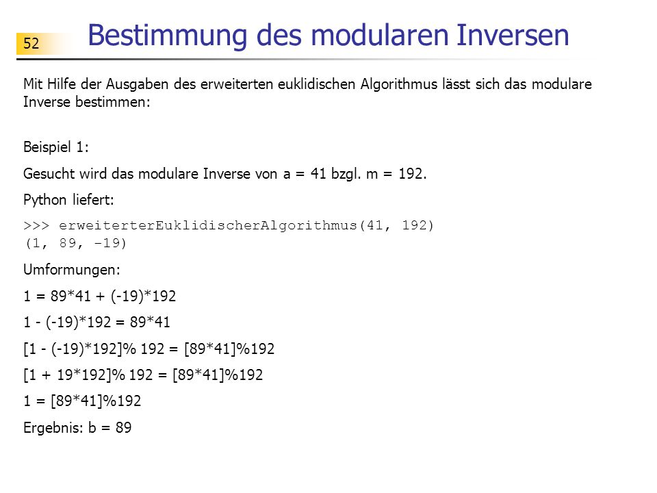52 Bestimmung des modularen Inversen Mit Hilfe der Ausgaben des erweiterten euklidischen Algorithmus lässt sich das modulare Inverse bestimmen: Beispiel 1: Gesucht wird das modulare Inverse von a = 41 bzgl.