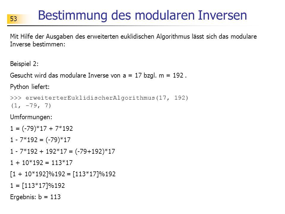 53 Bestimmung des modularen Inversen Mit Hilfe der Ausgaben des erweiterten euklidischen Algorithmus lässt sich das modulare Inverse bestimmen: Beispiel 2: Gesucht wird das modulare Inverse von a = 17 bzgl.