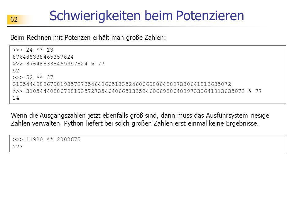62 Schwierigkeiten beim Potenzieren Beim Rechnen mit Potenzen erhält man große Zahlen: >>> 24 ** 13 876488338465357824 >>> 876488338465357824 % 77 52 >>> 52 ** 37 3105444088679819357273546406651335246066988648897330641813635072 >>> 3105444088679819357273546406651335246066988648897330641813635072 % 77 24 Wenn die Ausgangszahlen jetzt ebenfalls groß sind, dann muss das Ausführsystem riesige Zahlen verwalten.