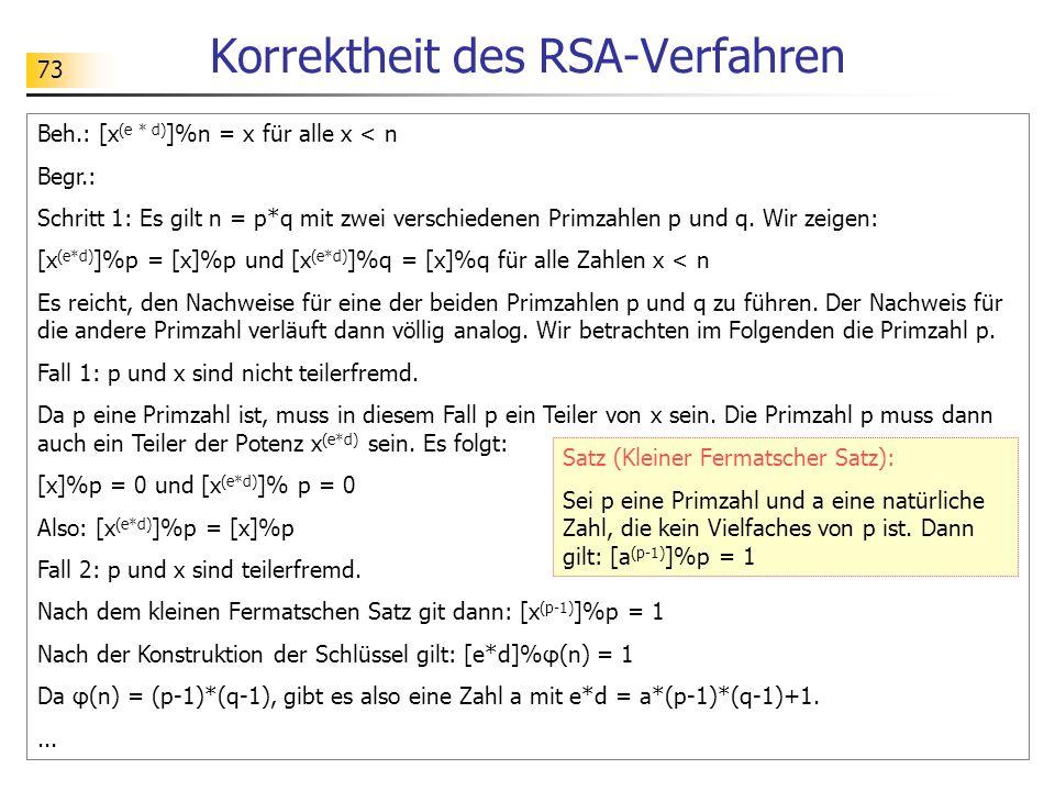 73 Korrektheit des RSA-Verfahren Beh.: [x (e * d) ]%n = x für alle x < n Begr.: Schritt 1: Es gilt n = p*q mit zwei verschiedenen Primzahlen p und q.