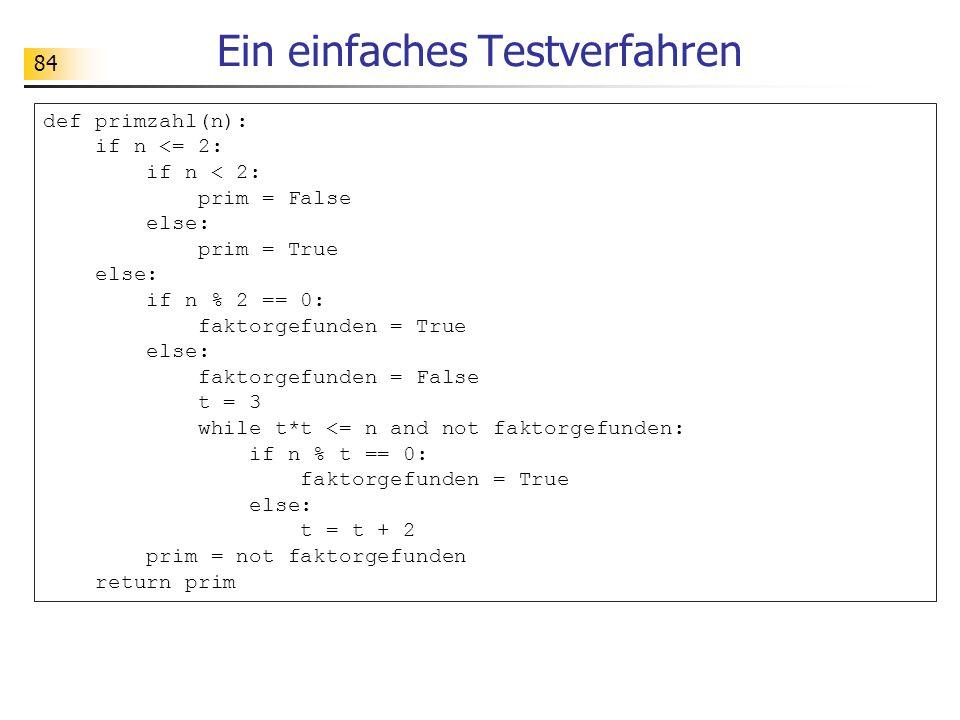 84 Ein einfaches Testverfahren def primzahl(n): if n <= 2: if n < 2: prim = False else: prim = True else: if n % 2 == 0: faktorgefunden = True else: faktorgefunden = False t = 3 while t*t <= n and not faktorgefunden: if n % t == 0: faktorgefunden = True else: t = t + 2 prim = not faktorgefunden return prim