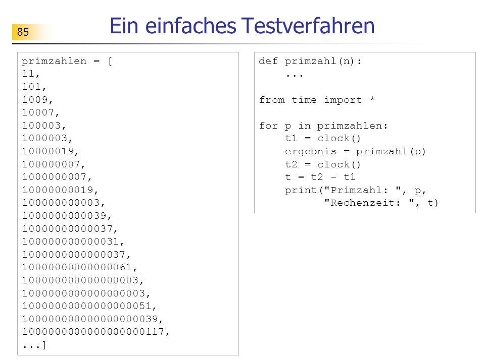 85 Ein einfaches Testverfahren primzahlen = [ 11, 101, 1009, 10007, 100003, 1000003, 10000019, 100000007, 1000000007, 10000000019, 100000000003, 1000000000039, 10000000000037, 100000000000031, 1000000000000037, 10000000000000061, 100000000000000003, 1000000000000000003, 10000000000000000051, 100000000000000000039, 1000000000000000000117,...] def primzahl(n):...