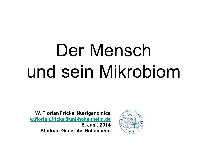 Der Mensch und sein Mikrobiom W. Florian Fricke, Nutrigenomics w.florian.fricke@uni-hohenheim.de 5. Juni, 2014 Studium Generale, Hohenheim