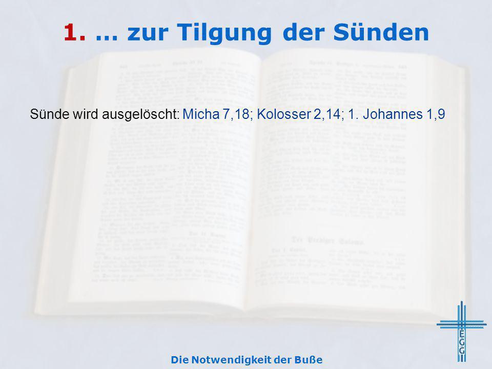 1. … zur Tilgung der Sünden Sünde wird ausgelöscht: Micha 7,18; Kolosser 2,14; 1. Johannes 1,9 Die Notwendigkeit der Buße