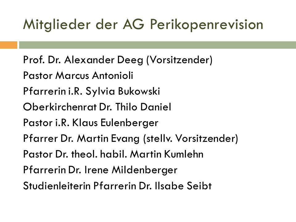 Mitglieder der AG Perikopenrevision Prof. Dr. Alexander Deeg (Vorsitzender) Pastor Marcus Antonioli Pfarrerin i.R. Sylvia Bukowski Oberkirchenrat Dr.