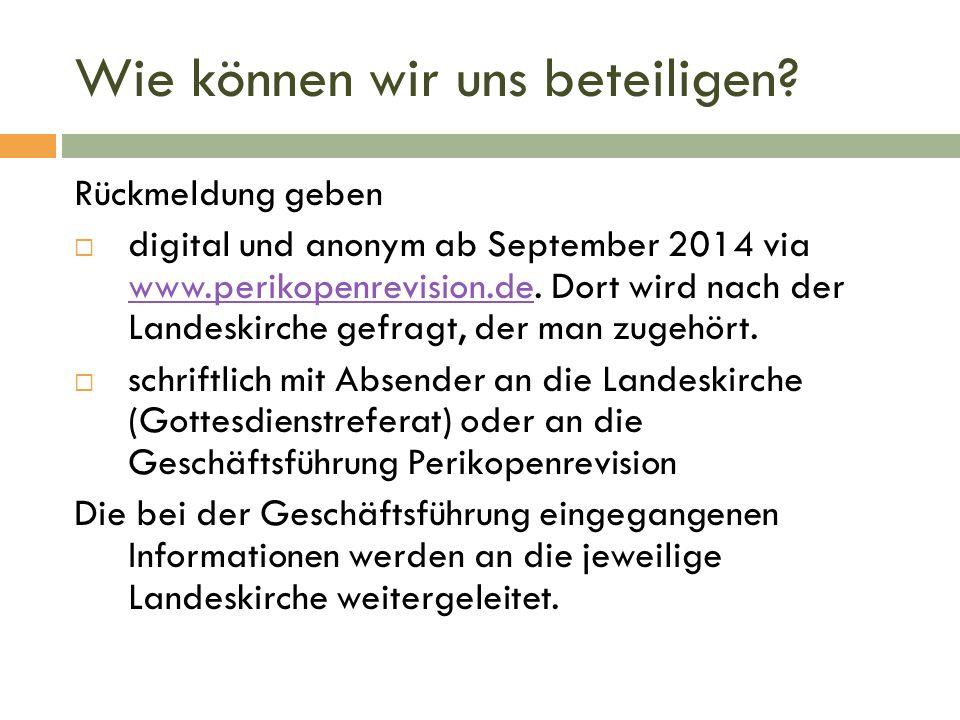 Wie können wir uns beteiligen? Rückmeldung geben  digital und anonym ab September 2014 via www.perikopenrevision.de. Dort wird nach der Landeskirche
