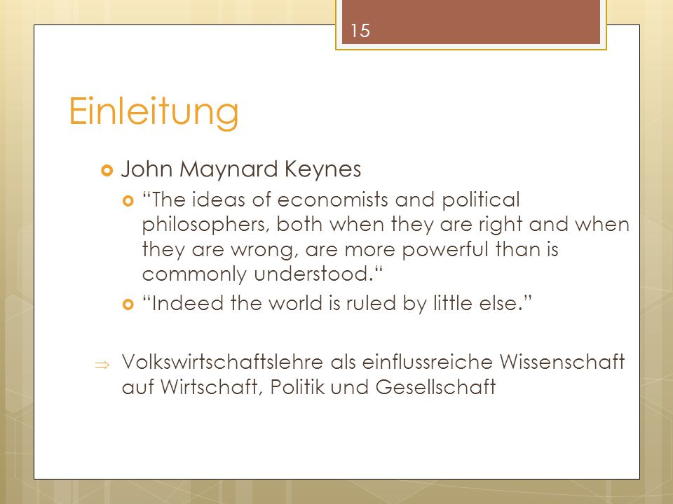Einleitung  John Maynard Keynes  The ideas of economists and political philosophers, both when they are right and when they are wrong, are more powerful than is commonly understood.  Indeed the world is ruled by little else.  Volkswirtschaftslehre als einflussreiche Wissenschaft auf Wirtschaft, Politik und Gesellschaft 15