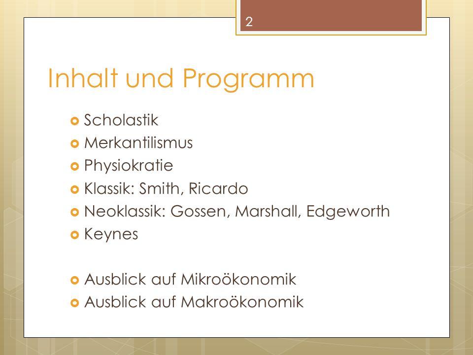 Inhalt und Programm  Scholastik  Merkantilismus  Physiokratie  Klassik: Smith, Ricardo  Neoklassik: Gossen, Marshall, Edgeworth  Keynes  Ausbli