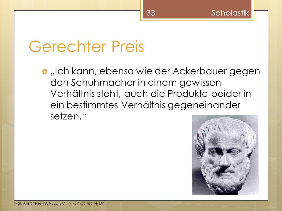 """Gerechter Preis 33Scholastik (vgl. Aristoteles (384-322 BC), Nikomachische Ethik)  """"Ich kann, ebenso wie der Ackerbauer gegen den Schuhmacher in eine"""