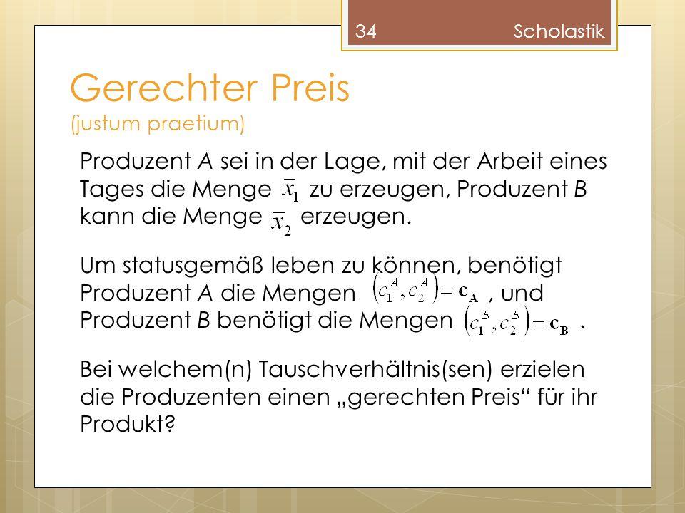 Gerechter Preis (justum praetium) 34Scholastik Produzent A sei in der Lage, mit der Arbeit eines Tages die Menge zu erzeugen, Produzent B kann die Men