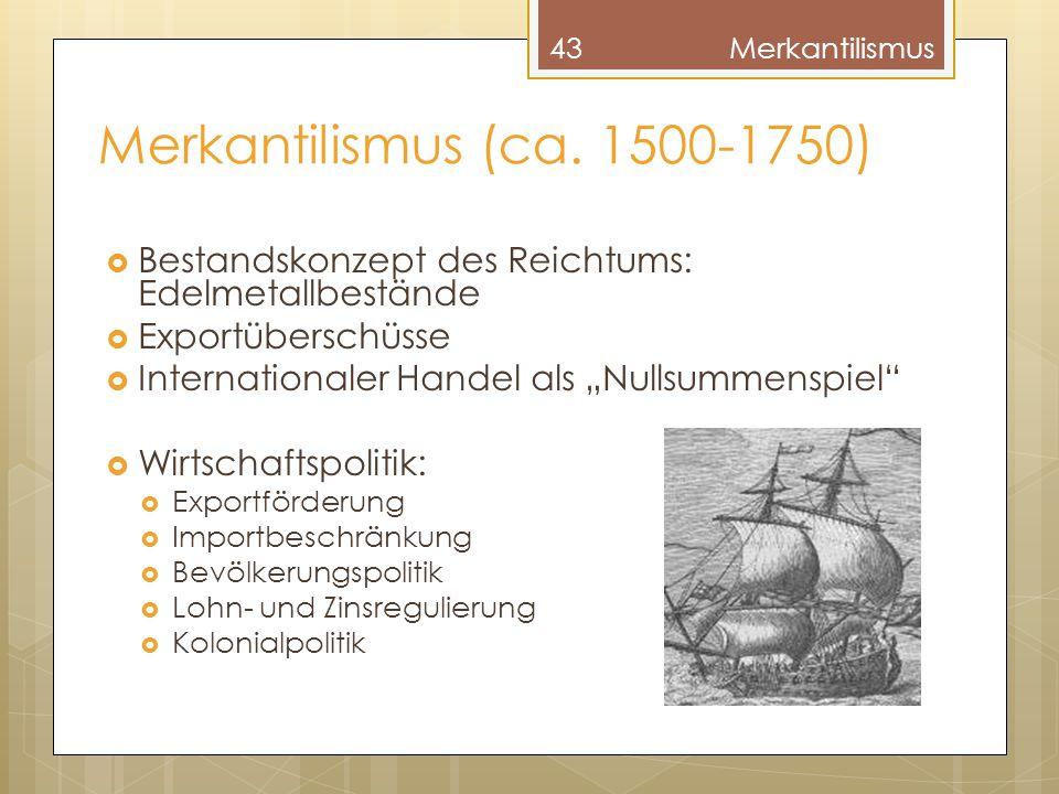 """Merkantilismus (ca. 1500-1750)  Bestandskonzept des Reichtums: Edelmetallbestände  Exportüberschüsse  Internationaler Handel als """"Nullsummenspiel"""""""