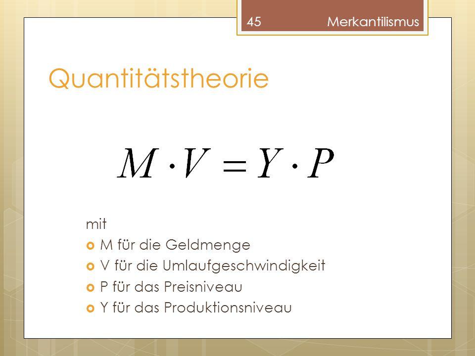 Quantitätstheorie mit  M für die Geldmenge  V für die Umlaufgeschwindigkeit  P für das Preisniveau  Y für das Produktionsniveau 45Merkantilismus