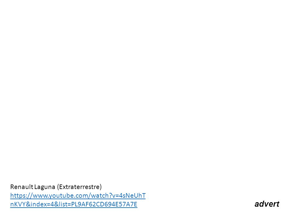advert Renault Laguna (Extraterrestre) https://www.youtube.com/watch?v=4sNeUhT nKVY&index=4&list=PL9AF62CD694E57A7E https://www.youtube.com/watch?v=4sNeUhT nKVY&index=4&list=PL9AF62CD694E57A7E