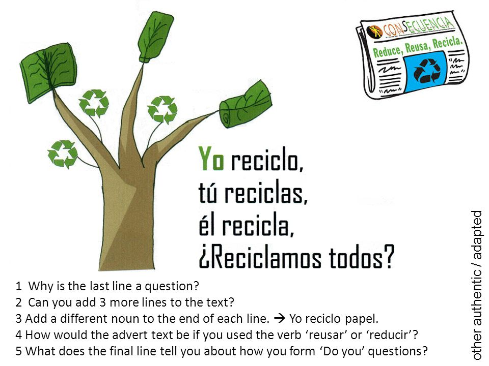 1 Why is the last line a question? 2 Can you add 3 more lines to the text? 3 Add a different noun to the end of each line.  Yo reciclo papel. 4 How w