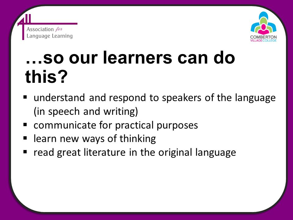  understand and respond to speakers of the language (in speech and writing)  communicate for practical purposes  learn new ways of thinking  read great literature in the original language …so our learners can do this?