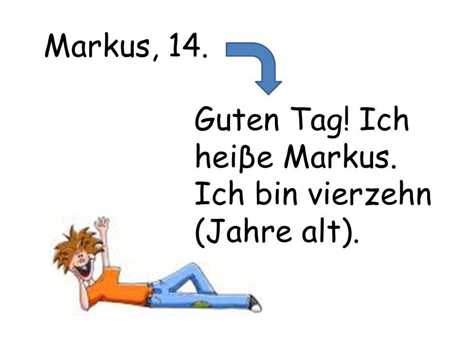 Markus, 14. Guten Tag! Ich heiβe Markus. Ich bin vierzehn (Jahre alt).