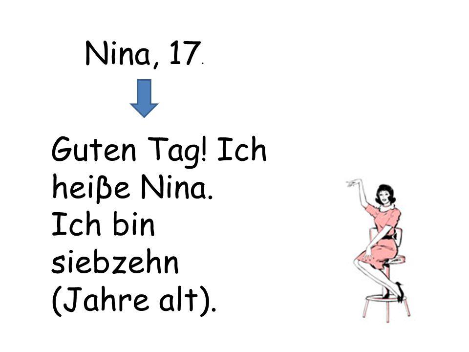 Nina, 17. Guten Tag! Ich heiβe Nina. Ich bin siebzehn (Jahre alt).