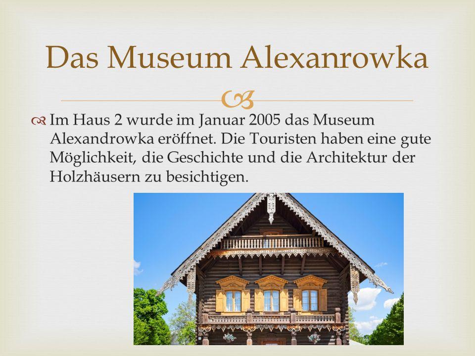   Im Haus 2 wurde im Januar 2005 das Museum Alexandrowka eröffnet. Die Touristen haben eine gute Möglichkeit, die Geschichte und die Architektur der
